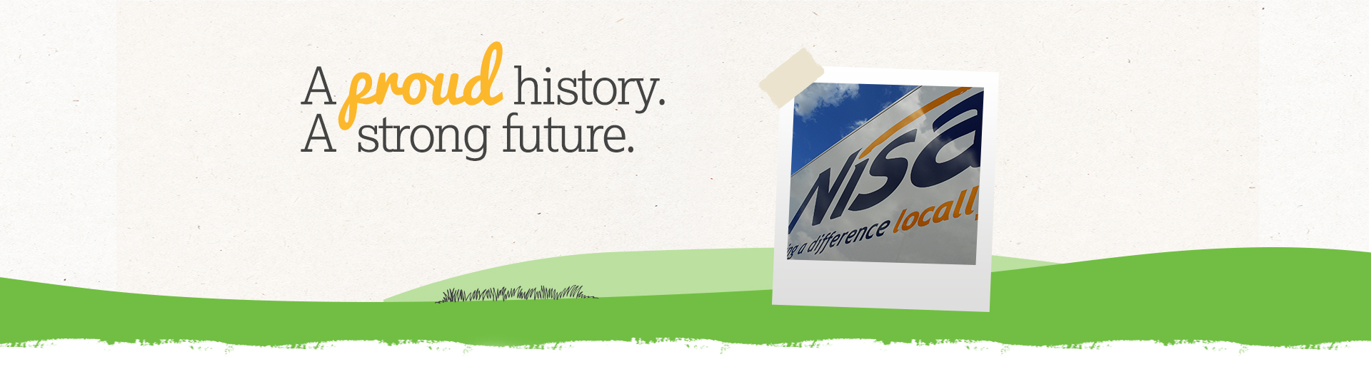 A proud history. A strong future. Established in 1977, Nisa is unique in every sense of the word, from its humble roots to its member-owned structure.